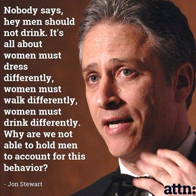 I say men shouldn't drink. Let's face it fellas if you get drunk and have sex the next day it's gonna be rape, not stupid drunk sex.
