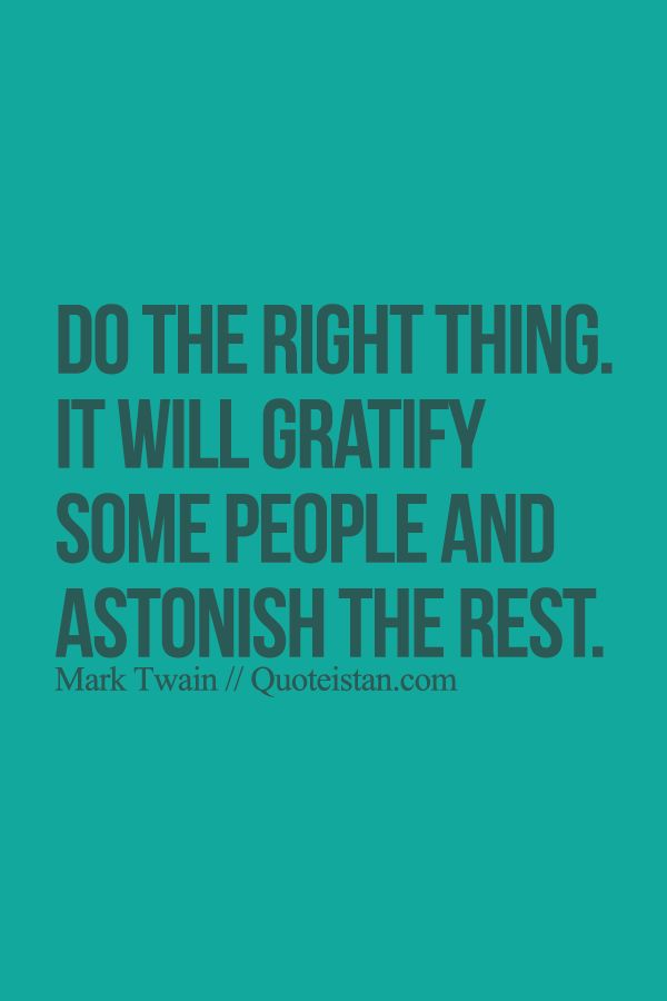 Do the right thing. It will gratify some people and astonish the rest. http://www.quoteistan.com/2015/08/do-right-thing-it-will-gratify-some.html