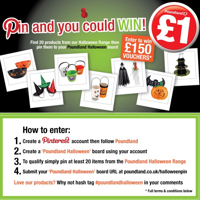 Pin 20 items to your Poundland Halloween board from our Halloween Range (www.poundland.co.uk/halloween) on our website. Follow us on Pinterest and fill in the form at poundland.co.uk/halloweenpin to enter.