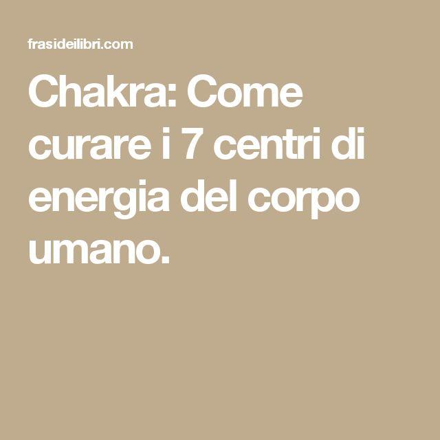 Chakra: Come curare i 7 centri di energia del corpo umano.
