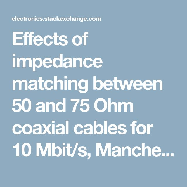 Effects of impedance matching between 50 and 75 Ohm coaxial cables for 10 Mbit/s, Manchester-coded signals (20 MHz) - Electrical Engineering Stack Exchange