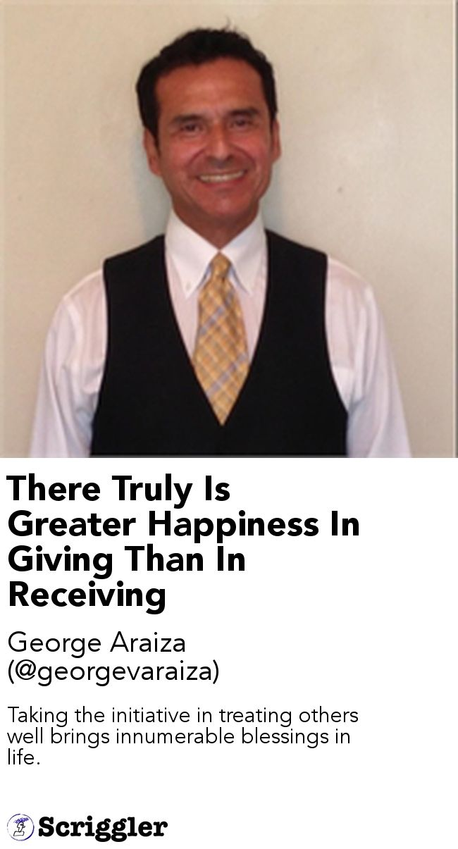 There Truly Is Greater Happiness In Giving Than In Receiving by George Araiza (@georgevaraiza) https://scriggler.com/detailPost/story/49190 Taking the initiative in treating others well brings innumerable blessings in life.