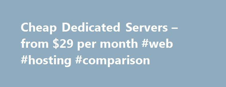 Cheap Dedicated Servers – from $29 per month #web #hosting #comparison http://vps.remmont.com/cheap-dedicated-servers-from-29-per-month-web-hosting-comparison/  #cheap dedicated server hosting # Chosen cheap dedicated server providers that offer relaible dedicated hosting solutions and the cheapest dedicated servers packages available on the web. LiquidWeb Affordable Dedicated Servers by LiquidWeb Choose Linux (CentOS, Ubuntu) or Windows Server 2012: Intel Xeon E3-1220 V2 3.5GHZ Quad Core, 8…