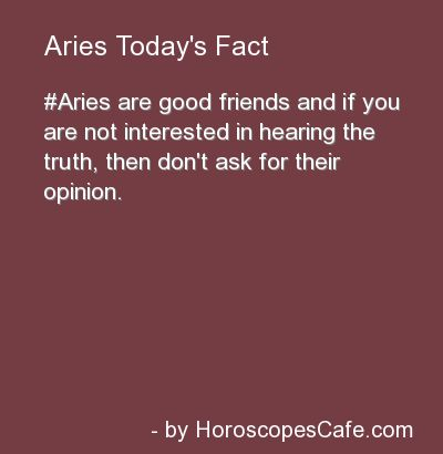 If you don't want to hear the truth, don't ask Aries for their opinion.