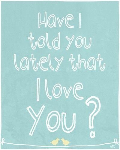 Have i told you lately that i love you. Picture Quotes.