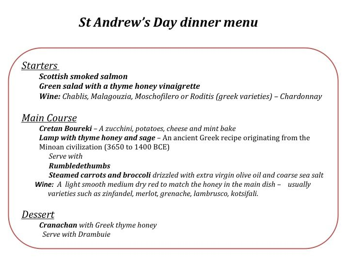 Decided to celebrate St Andrew's night this year along with our Scottish friends. So we have set up a combination menu!  It's going to be a mainly Scottish with smoked salmon as a starter and Cranachan as a dessert. We have added a little Greek twist to the evening with two Greek very old recipes for main courses. We will be uploading the photograhs and recipes so all of us will be ready by the 30th of November.  Why not wash everything down with a scotch whisky or two afterwards!