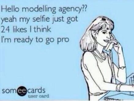 Hello modeling agency? My selfie just got 24 likes, I think I'm ready to go pro