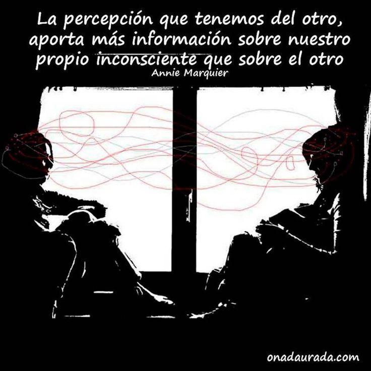 ... La percepción que tenemos del otro, aporta más información sobre nuestro propio inconsciente que sobre el otro. Annie Marquier.
