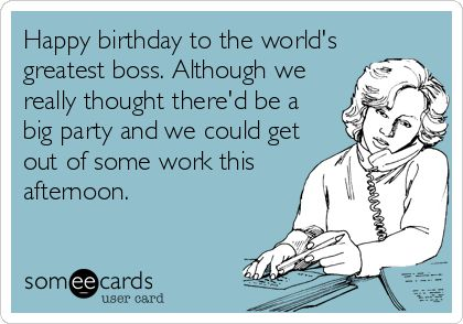 Happy birthday to the world's greatest boss. Although we really thought there'd be a big party and we could get out of some work this afternoon.