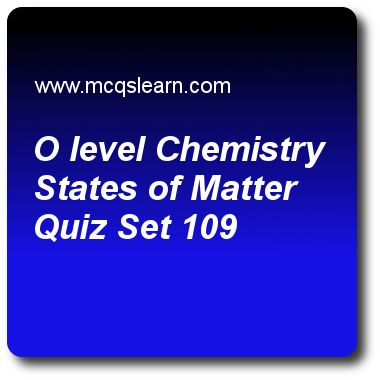 O Level Chemistry States of Matter Quizzes: O level chemistry Quiz 109 Questions and Answers - Practice chemistry quizzes based questions and answers to study o level chemistry states of matter quiz with answers. Practice MCQs to test learning on o level chemistry: states of matter, redox reactions, conductors and non conductors, chemical symbols, proton and nucleon number quizzes. Online o level chemistry states of matter worksheets has study guide as melting point of water is, answer key..