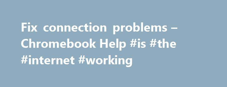 Fix connection problems – Chromebook Help #is #the #internet #working http://singapore.remmont.com/fix-connection-problems-chromebook-help-is-the-internet-working/  # Fix connection problems If you're having trouble connecting your Chromebook to the Internet, try the steps below. Test your Chromebook after each step to see if the problem is fixed. If you're still having trouble after trying these steps, contact us . Watch video about fixing Wi-Fi problems (2:44) Make sure your Chromebook can…