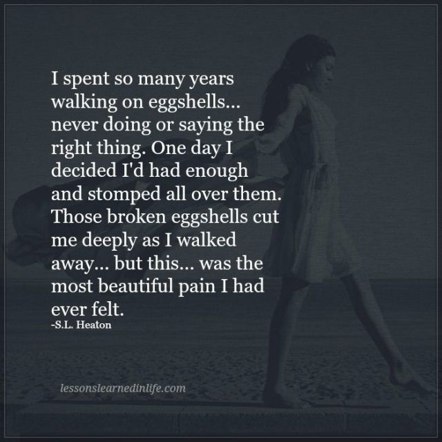 I spent so many years walking on eggshells... never doing or saying the right thing. One day I decided I'd had enough and stomped all over them. Those broken eggshells cut me deeply as I walked away... but this... was the most beautiful pain I had ever felt. ~ -S.L. Heaton