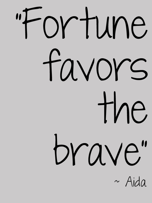 """""""Fortune favors the brave"""""""