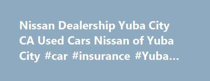 Nissan Dealership Yuba City CA Used Cars Nissan of Yuba City #car #insurance #Yuba #City #CA http://nevada.nef2.com/nissan-dealership-yuba-city-ca-used-cars-nissan-of-yuba-city-car-insurance-yuba-city-ca/  # Let us Help You Since they opened on Bridge St with great prices on oil changes, I have been thoroughly satisfied with Court and the service department. They check all my fluids, tires, etc plus wash the car but MOST of all, they dont try to get in my wallet! They re my car husband so I…