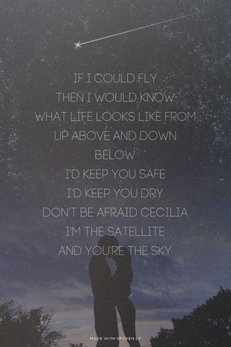 If I could fly<br />Then I would know<br />What life looks like from up above and down below<br />I'd keep you safe<br />I'd keep you dry<br />Don't be afraid Cecilia<br />I'm the satellite<br />And you're the sky<br /><br />  | #ceciliaandthesatellite, #andrewmcmahon