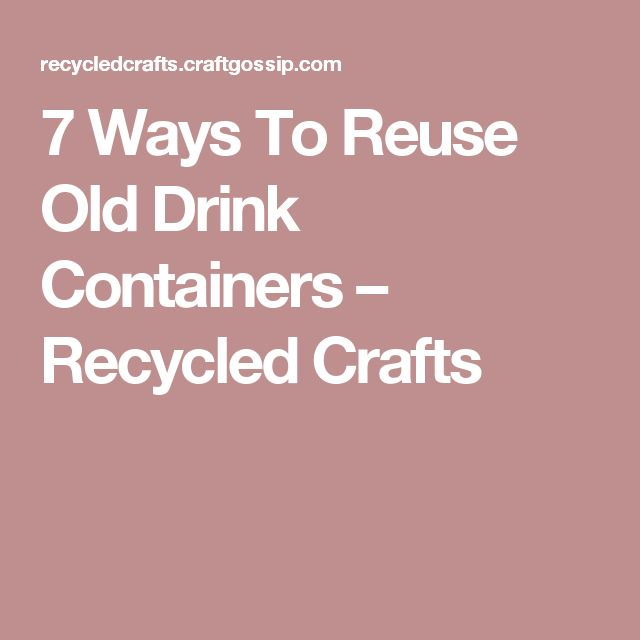 7 Ways To Reuse Old Drink Containers – Recycled Crafts