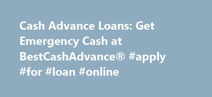 Cash Advance Loans: Get Emergency Cash at BestCashAdvance® #apply #for #loan #online http://loan.remmont.com/cash-advance-loans-get-emergency-cash-at-bestcashadvance-apply-for-loan-online/  #cash advance loans # BCA is not currently providing loans in your State. Please select another vendor from the ads displayed. Cash Advances With the Lowest Rates, Most Flexible Terms Highest Level of Respect When life throws you a curve, what you need is cash… fast! What you don't need is a complicated…