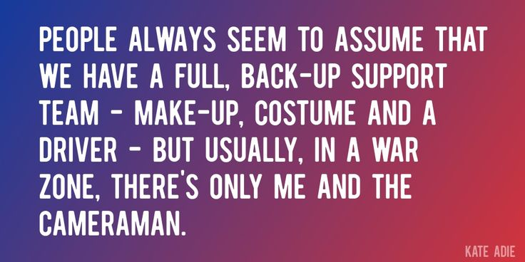 Quote by Kate Adie => People always seem to assume that we have a full, back-up support team - make-up, costume and a driver - but usually, in a war zone, there's only me and the cameraman.