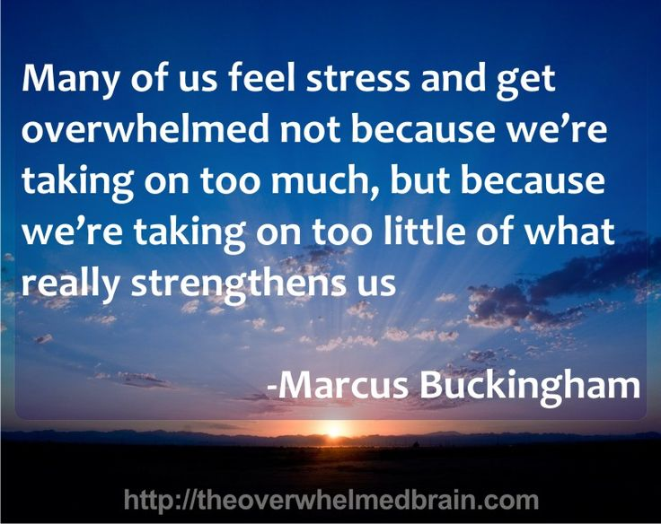 Many of us feel stress and get overwhelmed not because we're taking on too much, but because we're taking on too little of what really strengthens us  http://theoverwhelmedbrain.com/the-seven-habits-of-highly-overextended-people-part-1/