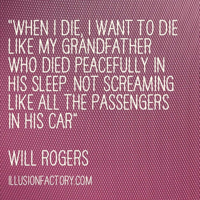 "Great Quotes - ""When I die, I want to die like my grandfather who died peacefully in his sleep. Not screaming like all the passengers in his car.""  Will Rogers"