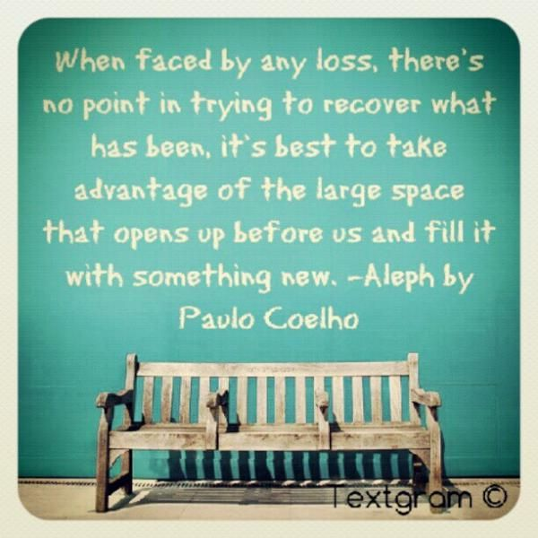 """""""When faced by any loss, there's no point in trying to recover what has been. It's best to take advantage of the large space that opens up before us and fill it with something new."""" - Paulo Coelho"""