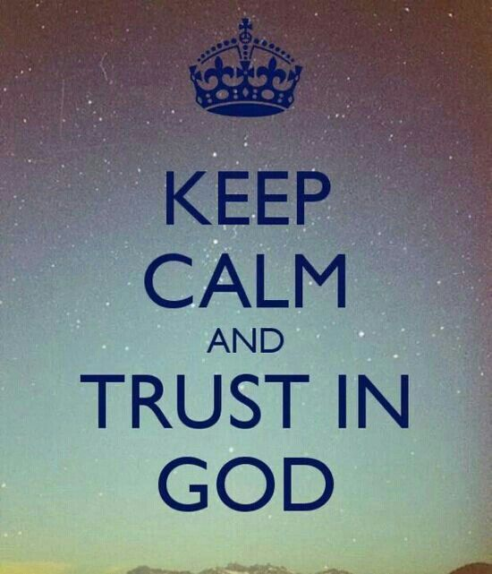 Keep Calm and Trust in God-best advice anyone could ever give