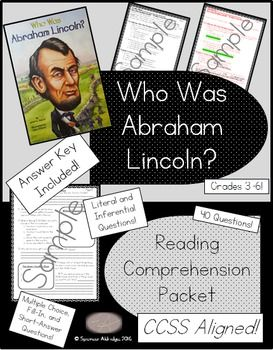 This comprehension packet is full of a variety of questions about the biography Who Was Abraham Lincoln? by Janet B. Pascal. There are 40 questions in various formats. This file includes: - Who Was Abraham Lincoln? - book level information - Readability stats of the packet - Common Core State Standards - 9 student pages directly aligned to the biography - 9 answer key pages