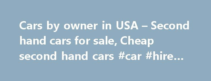 Cars by owner in USA – Second hand cars for sale, Cheap second hand cars #car #hire #europe http://car.remmont.com/cars-by-owner-in-usa-second-hand-cars-for-sale-cheap-second-hand-cars-car-hire-europe/  #cheap second hand cars # Second hand cars for sale, Cheap second hand cars Cars for sale can be described and narrated as the business which is not only making the people moved in the direction where they are heading but also to make the people straightened in getting the targets of theirs…