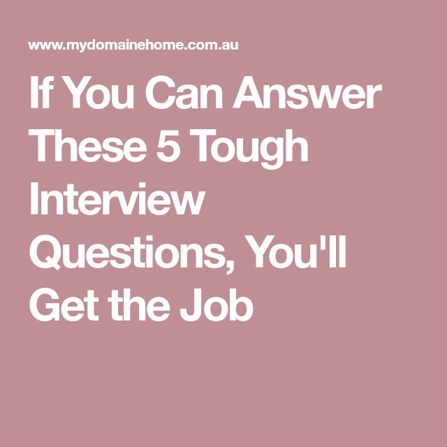 If You Can Answer These 5 Tough Interview Questions, You'll Get the Job