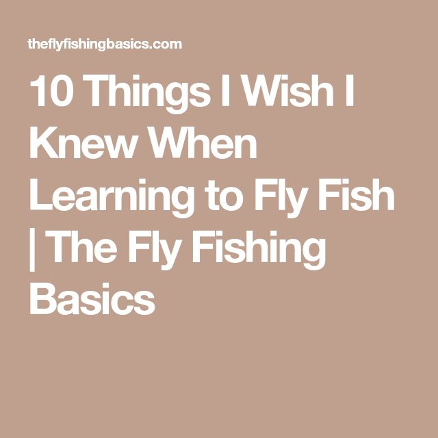 10 Things I Wish I Knew When Learning to Fly Fish | The Fly Fishing Basics