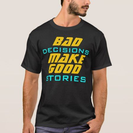 Bad Decisions Make Good Stories Funny Quote T-Shirt - click/tap to personalize and buy