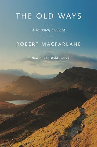 The Old Ways: A Journey on Foot by Robert Macfarlane.