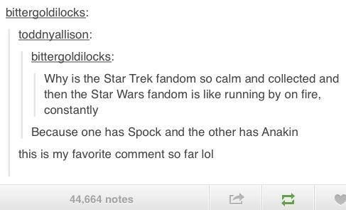 """Why is the Star Trek fandom so calm and collected and then the Star Wars fandom is like running by on fire, constantly?"" ""Because one has Spock and the other has Anakin."""