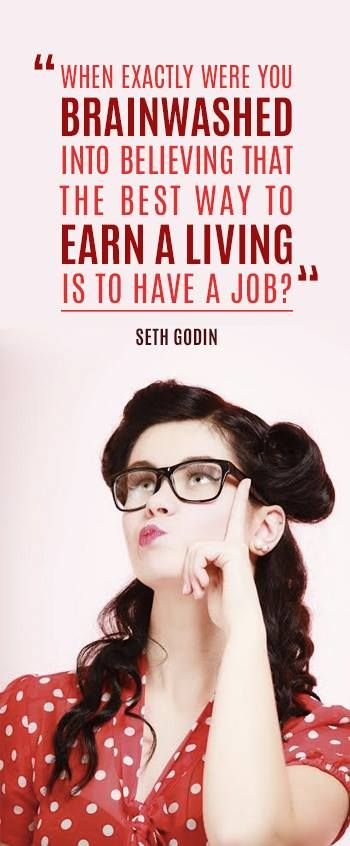 """When exactly were your brainwashed into believing that the best way to earn a living is to have a job?"" - Seth Godin"