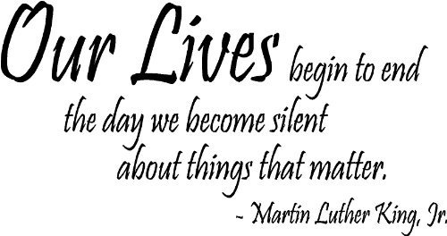 """""""Our lives begin to end the day we become silent about ..."""