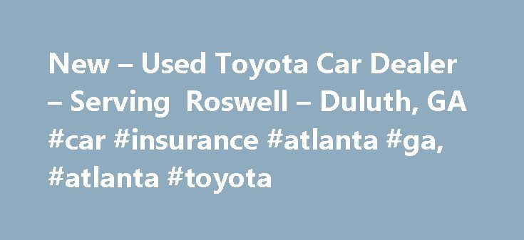 New – Used Toyota Car Dealer – Serving Roswell – Duluth, GA #car #insurance #atlanta #ga, #atlanta #toyota http://auto-car.nef2.com/new-used-toyota-car-dealer-serving-roswell-duluth-ga-car-insurance-atlanta-ga-atlanta-toyota/  # About Us Welcome to Atlanta Toyota. As a proud member of Penske Automotive Group, we are dedicated to serving all of your automotive needs and providing the best customer experience possible. Whether you're looking to experience the lasting reliability of the Toyota…