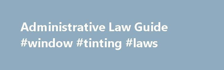 Administrative Law Guide #window #tinting #laws http://law.remmont.com/administrative-law-guide-window-tinting-laws/  #administrative law # Guide to Administrative Law Overview Administrative law, commonly called regulatory law, includes those rules and regulations promulgated and enforced by an administrative body—for example, the Department of Labor or the Federal Communications Commission—according to that body s […]
