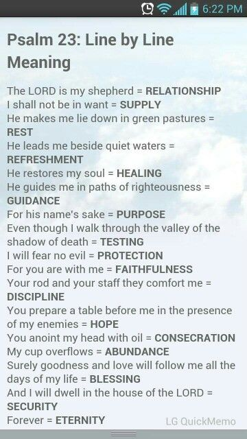 Psalm 23 Oh how many times I read this passage in my darkest hour, even now I have no idea how I made it through. It had to have been God's grace. Believe in the power of the Lord, for he is with us always.