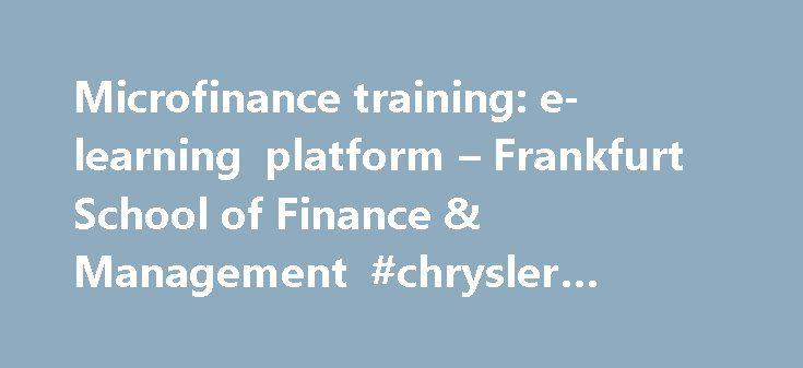 Microfinance training: e-learning platform – Frankfurt School of Finance & Management #chrysler #finance http://finance.remmont.com/microfinance-training-e-learning-platform-frankfurt-school-of-finance-management-chrysler-finance/  #micro finance # Certified Expert in Microfinance Are you familiar with tools and techniques for improving the operations of an MFI? Are you looking for chances to improve your skills and knowledge in the area of microfinance in a flexible study pace? Frankfurt…