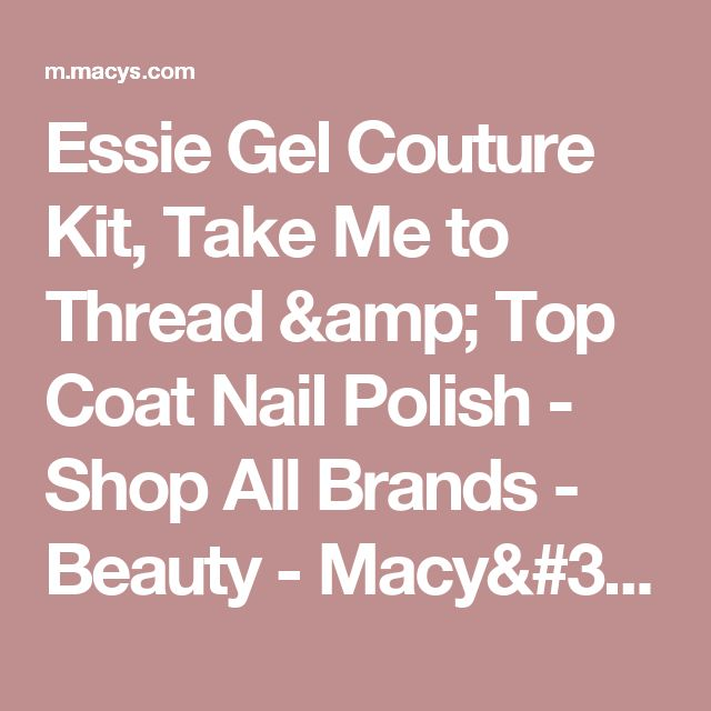 Essie Gel Couture Kit, Take Me to Thread & Top Coat Nail Polish  - Shop All Brands - Beauty - Macy's