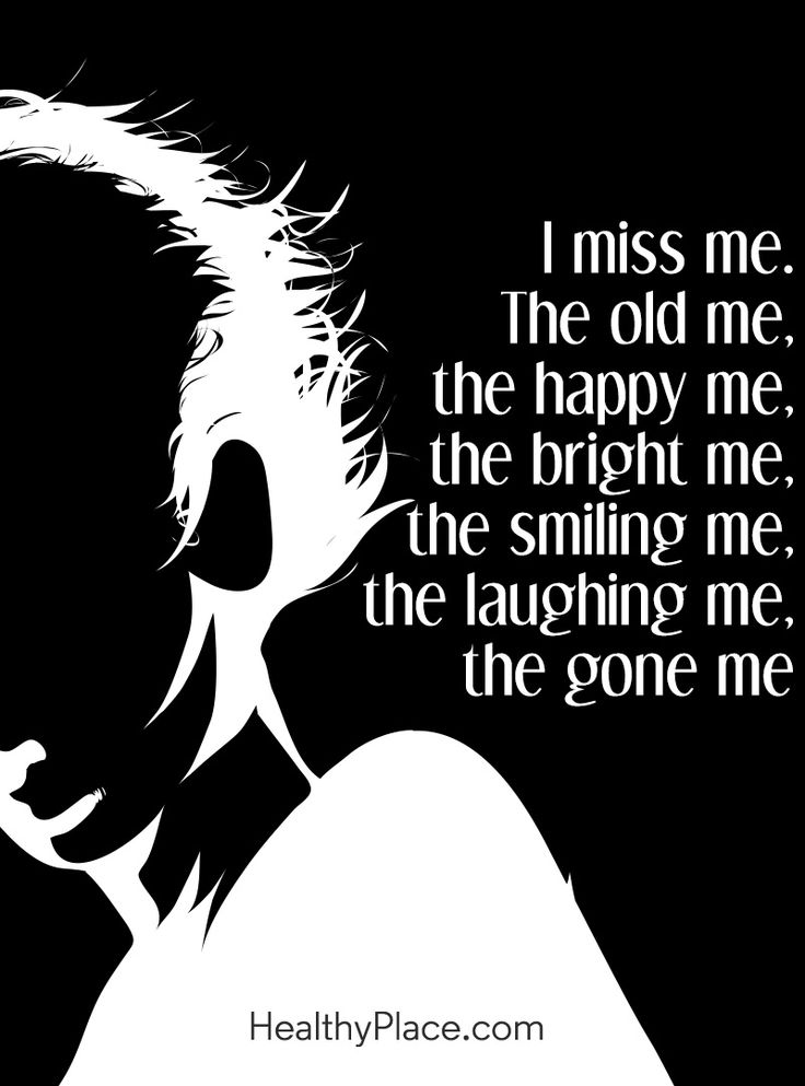 Quote in depression: I miss me. The old me, the happy me, the bright me, the smiling me, the laughing me, the gone me. www.HealthyPlace.com