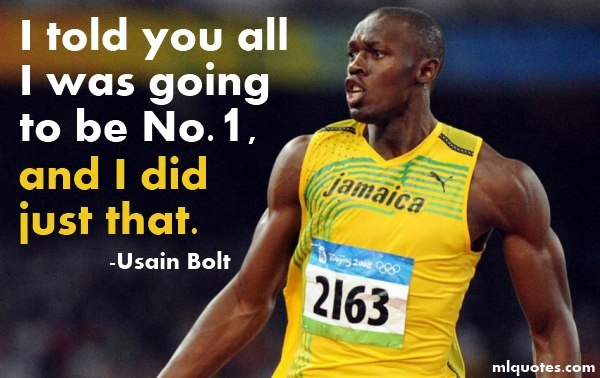 """I told you all I was going to be No.1, and I did just that."" ~ Usain Bolt"