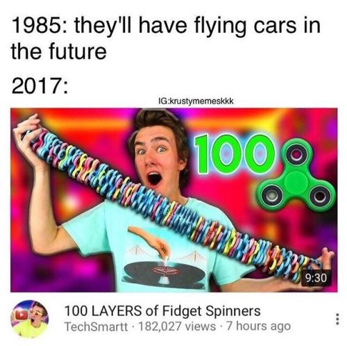 Well why in the world would we have cancer cures of flying cars if we could just have fidget spinners... *sigh* Get your priorities straight people.