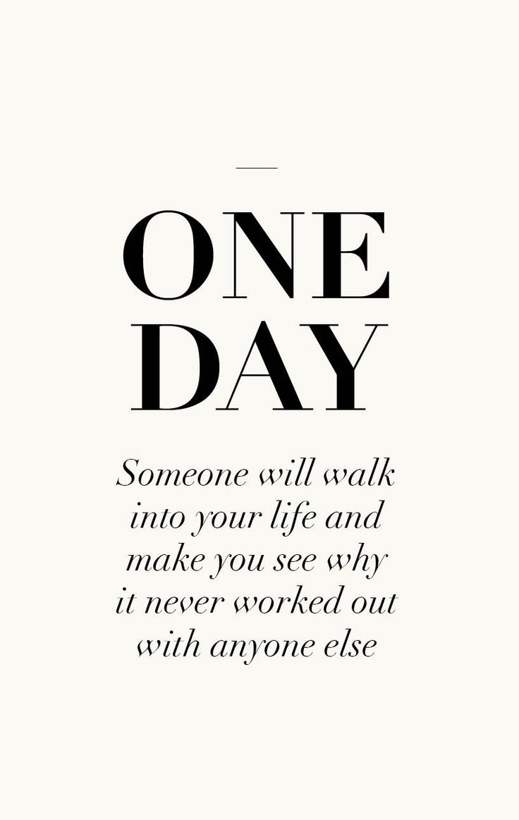 ONE DAY... Someone will walk into your life and make you see why it never worked out with anyone else............  totally!