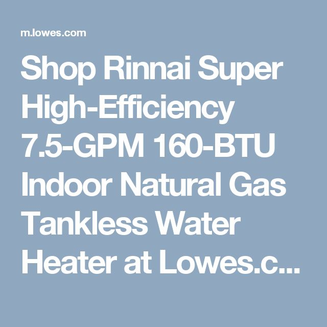 Shop Rinnai Super High-Efficiency 7.5-GPM 160-BTU Indoor Natural Gas Tankless Water Heater at Lowes.com