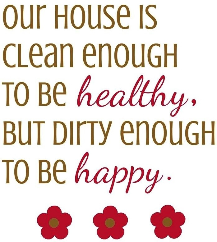 House quote   OUR HOUSE IS CLEAN ENOUGH TO BE HEALTHY, BUT DIRTY ENOUGH TO BE HAPPY
