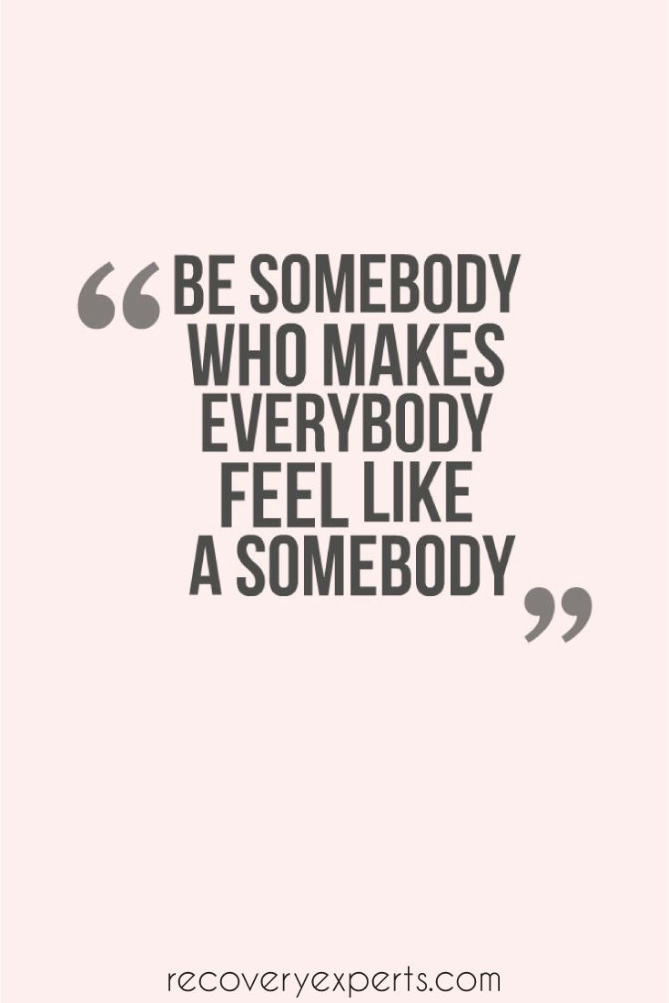 Motivational Quote: Be somebody who makes everybody feel like a somebody. Follow: https://www.pinterest.com/recoveryexpert/