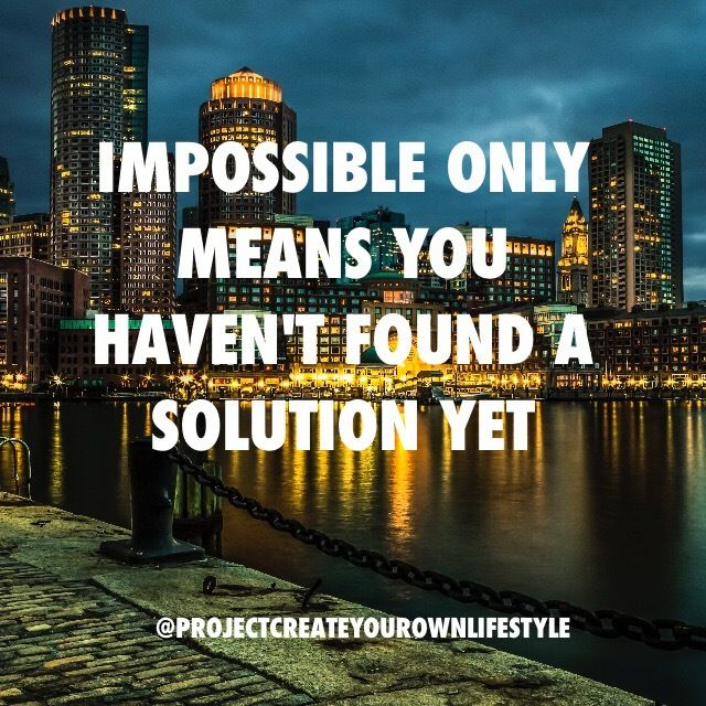 Impossible only means you haven't found a solution yet #projectcreateyourownlifestyle