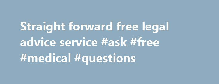 Straight forward free legal advice service #ask #free #medical #questions http://questions.remmont.com/straight-forward-free-legal-advice-service-ask-free-medical-questions/  #ask free legal questions # Looking for something? Free Legal Advice Service We re called Free Legal Questions or FLQ We re not for profit and by using our question based legal advice service we hope to help ease any legal worries you may have.  Our service is, and always will be,  FREE. Stressed? Allow...