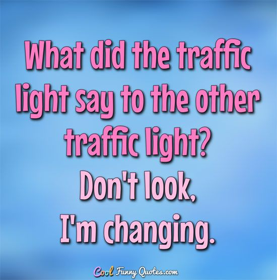 What did the traffic light say to the other traffic light? Don't look, I'm changing. #coolfunnyquotes